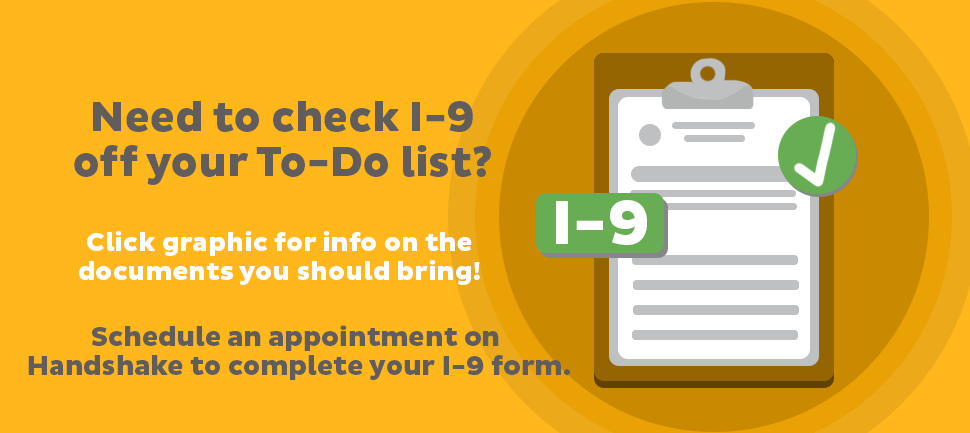Need to check I-9 off your To-Do list? Click graphic for info on the documents you should bring! Schedule an appointment on Handshake to complete your I-9 form.