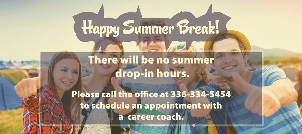 There will be no summer drop-in hours. Please call the office at 336-334-5454 to schedule an appointment with a career coach