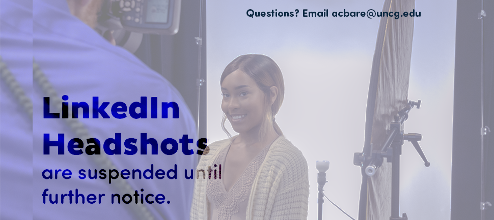 Linkedin Headshots are suspended until further notice. Questions? Email acebare@uncg.edu